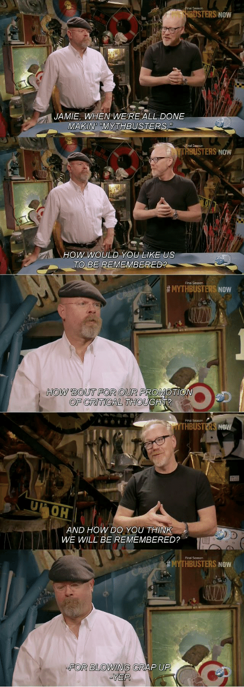 Jamie: inal Season  BUSTERS NOW  JAMIE, WHEN WE'RE ALL DONE  MAKIN MYTHBUSTERS  TI  YTRBUSTERS NOW  Ow WoULD YOU LIKE US  TO BE REMEMBERED?  Final Season  # MYTHBUSTERS NOW  HOW BOUT FOR OUR PROMOTIO  OF CRITICAL THOUGH?  Finai Season  THBUSTERS NOW  OH  AND HOW DO YOU THINK  WWE WILL BE REMEMBERED?  Final Season  HBUSTERS NOW  FOR BLOWING CRAP UP  YEP