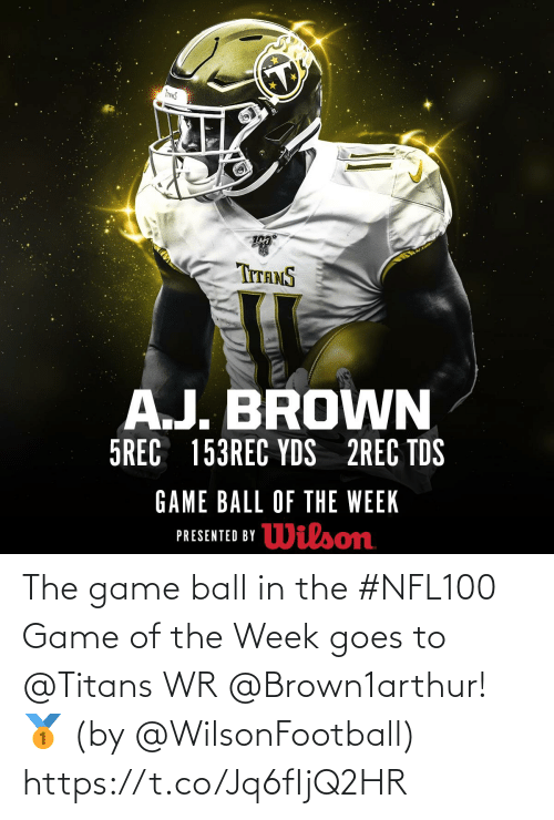 tds: INANS  TITANS  A.J. BROWN  5REC 153REC YDS 2REC TDS  GAME BALL OF THE WEEK  Wilson  PRESENTED BY The game ball in the #NFL100 Game of the Week goes to @Titans WR @Brown1arthur! 🥇  (by @WilsonFootball) https://t.co/Jq6fIjQ2HR