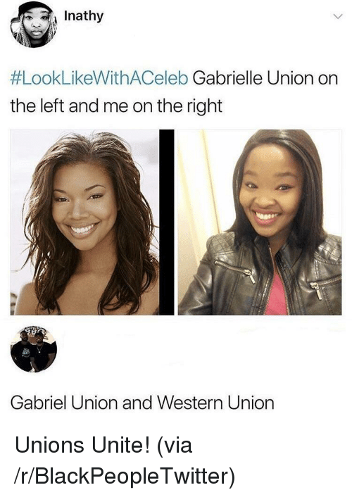 Gabrielle Union: Inathy  #LookLikeWithACeleb Gabrielle Union on  the left and me on the right  Gabriel Union and Western Union <p>Unions Unite! (via /r/BlackPeopleTwitter)</p>