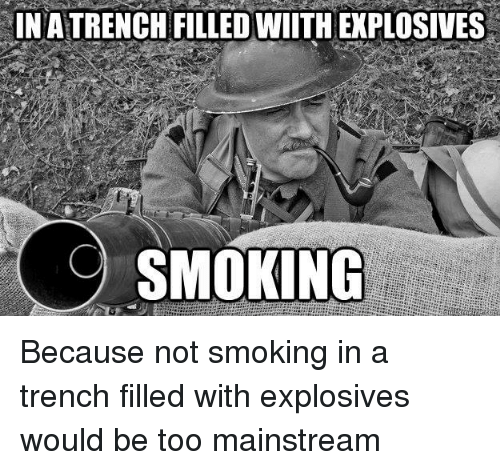 Smoking, Paneuropean, and Trenches: INATRENCHFILLEDWIITHEXPLOSIVES  SMOKING Because not smoking in a trench filled with explosives would be too mainstream