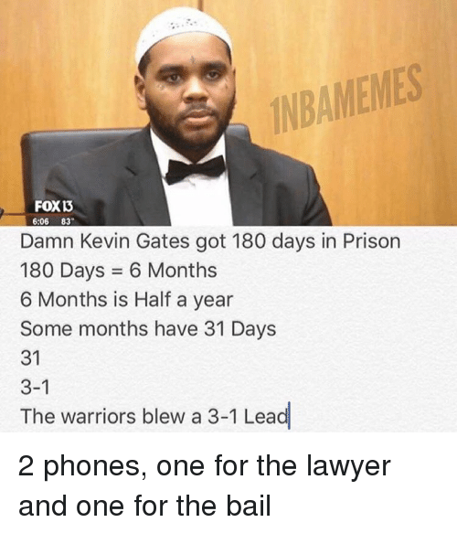 Kevin Gates, Lawyer, and Nba: INBAMEMES  FOXB  6:06  83  Damn Kevin Gates got 180 days in Prison  180 Days 6 Months  6 Months is Half a year  Some months have 31 Days  31  3-1  The warriors blew a 3-1 Lead 2 phones, one for the lawyer and one for the bail