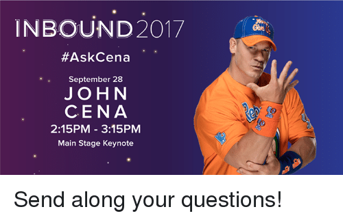 John Cena, Questions, and September: INBOUND2017  #AskCena  September 28  JOHN  CENA  2:15PM-3:15PM  Main Stage Keynote Send along your questions!