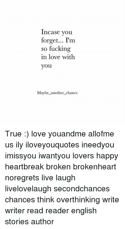 brokenheart: Incase you  forget... I'rm  so fucking  in love with  you  Maybe-another-chance True :) love youandme allofme us ily iloveyouquotes ineedyou imissyou iwantyou lovers happy heartbreak broken brokenheart noregrets live laugh livelovelaugh secondchances chances think overthinking write writer read reader english stories author