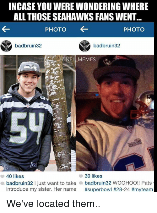 Seahawks Fan: INCASE YOU WERE WONDERING WHERE  ALL THOSE SEAHAWKS FANS WENT...  PHOTO  PHOTO  badbruin32  badbruin32  NFL MEMES  40 likes  30 likes  a badbruin 321 just want to take a badbruin32 WOOHOO!! Pats  introduce my sister. Her name We've located them..