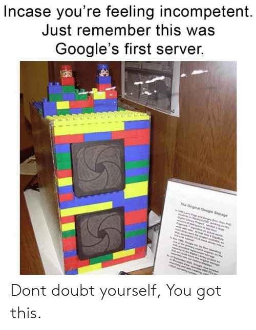 ere: Incase you're feeling incompetent  Just remember this was  Google's first server.  The Original Google Storage  19 ary Pae and Sergey Brn en PD  woing on the  Dital Lry Pject ddaie  nt of dikpace to est their  Pageranaigo on actual world  widewdata Ahat e 4 Giayte  ere he largestaie  as t of these drives a  w.cost cabnt  Now 1999 Google nythen operating  pe prmary search ngines on the  wg dd reglacement sorage  apacay o eDigtal Lrwy project so  t wcodsove th oniginal sorge  w lns our hstory dlays  of Sephember 2000 Googe now ocated  Mot View sperated s00 PCs o  Marching and web oreng  NUR g s Dont doubt yourself, You got this.