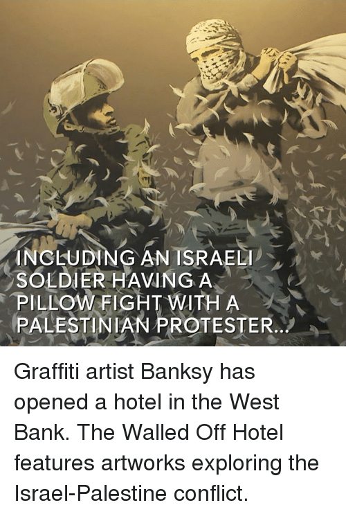 pillow fight: INCLUDING AN ISRAELI  SOLDIER HAVING A  PILLOW FIGHT WITH A  PALESTINIAN PROTESTER Graffiti artist Banksy has opened a hotel in the West Bank.  The Walled Off Hotel features artworks exploring the Israel-Palestine conflict.
