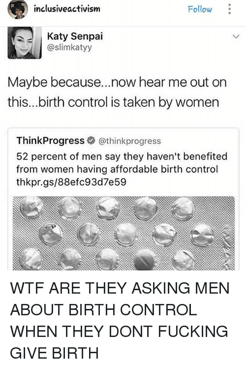think progress: inclusive activism  Follow  Katy Senpai  @slimkatyy  Maybe because... now hear me out on  this...birth control is taken by women  Think Progress  @think progress  52 percent of men say they haven't benefited  from Women having affordable birth control  thkpr.gs/88efc93d7e 59 WTF ARE THEY ASKING MEN ABOUT BIRTH CONTROL WHEN THEY DONT FUCKING GIVE BIRTH