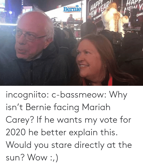 Carey: incogniito:  c-bassmeow: Why isn't Bernie facing Mariah Carey? If he wants my vote for 2020 he better explain this.    Would you stare directly at the sun?    Wow :,)