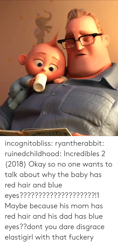 red hair: incognitobliss: ryantherabbit:   ruinedchildhood: Incredibles 2 (2018) Okay so no one wants to talk about why the baby has red hair and blue eyes????????????????????!1    Maybe because his mom has red hair and his dad has blue eyes??dont you dare disgrace elastigirl with that fuckery