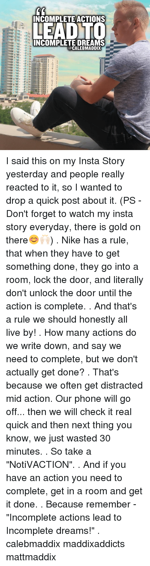 """writing down: INCOMPLETE ACTIONS  LEADTO  INCOMPLETE DREAMS  CALEBMADDIX I said this on my Insta Story yesterday and people really reacted to it, so I wanted to drop a quick post about it. (PS - Don't forget to watch my insta story everyday, there is gold on there😊🙌🏻) . Nike has a rule, that when they have to get something done, they go into a room, lock the door, and literally don't unlock the door until the action is complete. . And that's a rule we should honestly all live by! . How many actions do we write down, and say we need to complete, but we don't actually get done? . That's because we often get distracted mid action. Our phone will go off... then we will check it real quick and then next thing you know, we just wasted 30 minutes. . So take a """"NotiVACTION"""". . And if you have an action you need to complete, get in a room and get it done. . Because remember - """"Incomplete actions lead to Incomplete dreams!"""" . calebmaddix maddixaddicts mattmaddix"""