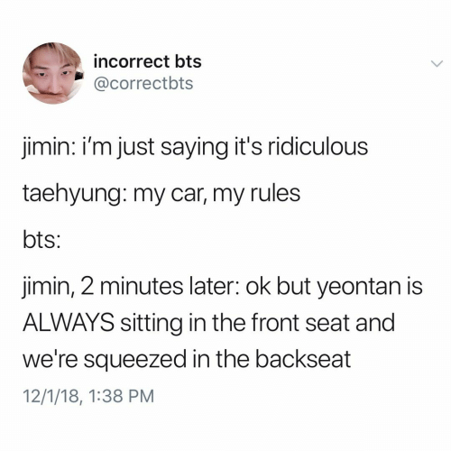 Im Just Saying: incorrect bts  @correctbts  jimin: i'm just saying it's ridiculous  taehyung: my car, my rules  jimin, 2 minutes later: ok but yeontan is  ALWAYS sitting in the front seat and  we're squeezed in the backseat  12/1/18, 1:38 PM