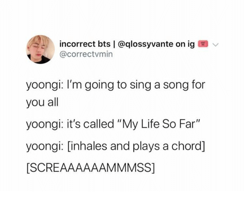"Yoongi: incorrect bts | @qlossyvante on ig  @correctvmin  yoongi: I'm going to sing a song for  you all  yoongi: it's called ""My Life So Far""  yoongi: [inhales and plays a chord]  [SCREAAAAAAMMMSS]"