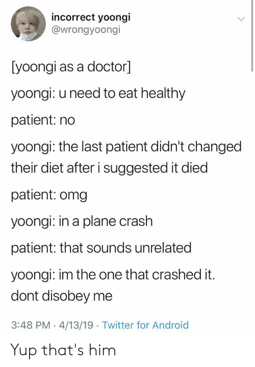 Yoongi: incorrect yoongi  @wrongyoongi  [yoongi as a doctor]  yoongi: u need to eat healthy  patient: no  yoongi: the last patient didn't changed  their diet after i suggested it died  patient: omg  yoongi: in a plane crash  patient: that sounds unrelated  yoongi: im the one that crashed it.  dont disobey me  3:48 PM 4/13/19 Twitter for Android Yup that's him