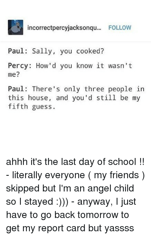 Last Day Of School: incorrectpercyjacksonqu... FOLLOW  Paul: Sally, you cooked?  Percy: How'd you know it wasn't  me?  Paul: There's only three people in  this house, and you'd still be my  fifth guess. ahhh it's the last day of school !! - literally everyone ( my friends ) skipped but I'm an angel child so I stayed :))) - anyway, I just have to go back tomorrow to get my report card but yassss