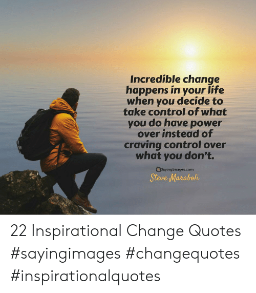 craving: Incredible change  happens in your life  when you decide to  take control of what  you do have power  over instead of  craving control over  what you don't.  Sayinglmages.com  Steve Maraboli 22 Inspirational Change Quotes #sayingimages #changequotes #inspirationalquotes