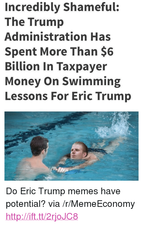 "Eric Trump: Incredibly Shameful:  The Trump  Administration Has  Spent More Than $6  Billion In Taxpayer  Money On Swimming  Lessons For Eric Trump <p>Do Eric Trump memes have potential? via /r/MemeEconomy <a href=""http://ift.tt/2rjoJC8"">http://ift.tt/2rjoJC8</a></p>"