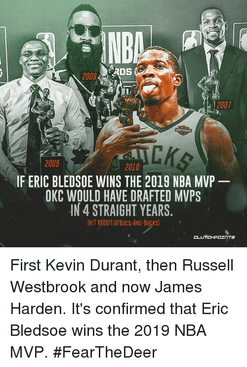 James Harden, Kevin Durant, and Nba: INDA  12007  2009  2010  IF ERIC BLEDSOE WINS THE 2019 NBA MVP  OKC WOULD HAVE DRAFTED MVPS  IN 4 STRAIGHT YEARS.  H/T REDDIT/U/BUCS-AND-BUCKS First Kevin Durant, then Russell Westbrook and now James Harden. It's confirmed that Eric Bledsoe wins the 2019 NBA MVP. #FearTheDeer