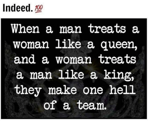 memes: Indeed  00  When a man treats a  woman like a queen,  and a woman treats  a man like a king,  they make one hell  of a team.