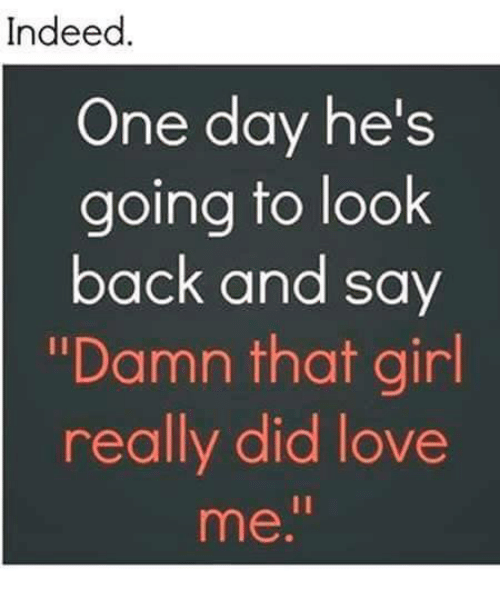 "Girls, Love, and Memes: Indeed  One day he's  going to look  back and say  ""Damn that girl  really did love  me"