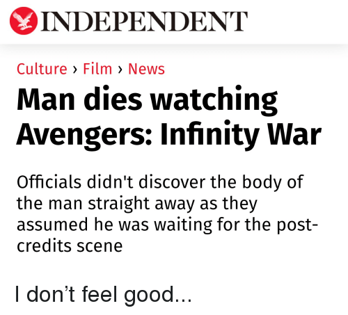 Funny and Sad: INDEPENDENT  Culture > Film > News  Man dies watching  Avengers: Infinity War  Officials didn't discover the body of  the man straight away as they  assumed he was waiting for the post-  credits scene I don't feel good...