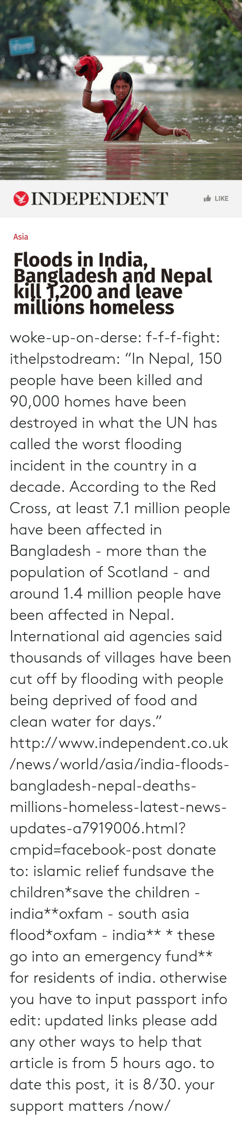 """Oos: INDEPENDENT LIKE  Asia  Floods in India,  Bangladesh and Nepal  kill T,200 and leave  millions homeless woke-up-on-derse:  f-f-f-fight:  ithelpstodream:  """"In Nepal, 150 people have been killed and 90,000 homes have been destroyed in what the UN has called the worst flooding incident in the country in a decade.  According to the Red Cross, at least 7.1 million people have been affected in Bangladesh - more than the population of Scotland - and around 1.4 million people have been affected in Nepal.  International aid agencies said thousands of villages have been cut off by flooding with people being deprived of food and clean water for days.""""  http://www.independent.co.uk/news/world/asia/india-floods-bangladesh-nepal-deaths-millions-homeless-latest-news-updates-a7919006.html?cmpid=facebook-post  donate to:islamic relief fundsave the children*save the children - india**oxfam - south asia flood*oxfam - india** * these go into an emergency fund** for residents of india. otherwise you have to input passport info edit: updated links please add any other ways to help  that article is from 5 hours ago.  to date this post, it is 8/30. your support matters /now/"""