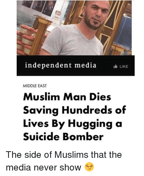 Memes, Muslim, and Suicide: independent media  LIKE  MIDDLE EAST  Muslim Man Dies  Saving Hundreds of  Lives By Hugging a  Suicide Bomber The side of Muslims that the media never show 😏