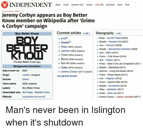"Drake, England, and Life: INDEPENDENT News  InFact Election 2017 Voices Indy/Life Business Sport Tech  Culture Musica News  Jeremy Corbyn appears as Boy Better  Know member on Wikipedia after ""Grime  4 Corbyn' campaign  Current artists  lediti Discography  tedt1  Boy Better Know  Jmelal  Wiley Da 2nd Phaze (2006)  skepta Greatest Hits (2007)  Skepta  Jme Famous? (2008)  Wiley (2005-present)  Skepta Microphone Champion (2009)  Jammer (2005-present)  Jme Blam (2010)  Frisco (2005-presento  Frisco-Fuly Grown (2010)  Shorty (2006-present)  Jme History (2011)  The Boy Better Know logo  Solo 45 (2006-presen)  Frisco Back 2 Da Lab Compilation (2011)  Background information  Drake (2016-present)  Skepta-Blacklisted (2012)  Also known as  BBK  Jeremy Corbyn (2017-present)  Jammer- Living the Dream (2013)  Origin  Frisco British Nights (2014)  London, England  aj signifies founder  Jme integrity (2015)  Genres  Frisco System Killer (2016)  Years active  2005-preset  nt  Skepta-Konnichiwa (2016)  Labels  Boy Better Know  Wiley Godfather (2017  Associated acts  Roll Deep. Meridian Crew  Drake More Life (2017  Website  boybetterknow.comedr  Jeremy Corbyn-Labour manifesto (2017) Man's never been in Islington when it's shutdown"