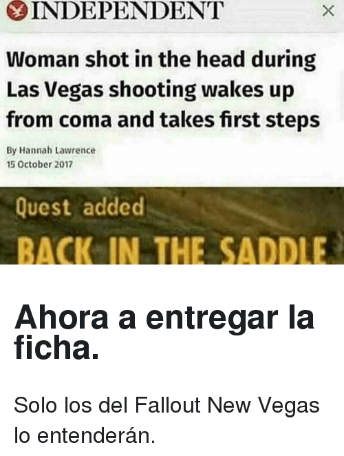 new vegas: INDEPENDENT  Woman shot in the head during  Las Vegas shooting wakes up  from coma and takes first steps  By Hannah Lawrence  15 October 2017  Quest added  BACK IN THE SADDLE <h2>Ahora a entregar la ficha.</h2><p>Solo los del Fallout New Vegas lo entenderán.</p>