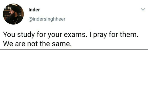 study: Inder  @indersinghheer  You study for your exams. I pray for them.  We are not the same.