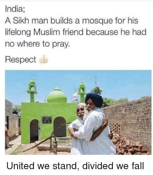 United We Stand: India;  A Sikh man builds a mosque for his  lifelong Muslim friend because he had  no where to pray.  Respect United we stand, divided we fall