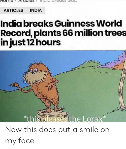 guinness: INDIA  ARTICLES  India breaks Guinness World  Record, plants 66 million trees  injust 12 hours  *thisleasesthe Lorax Now this does put a smile on my face