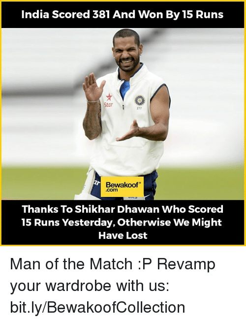 Memes, India, and 🤖: India Scored 381 And Won By 15 Runs  Star  Bewakoof  .Com  Thanks To Shikhar Dhawan Who Scored  15 Runs Yesterday, Otherwise We Might  Have Lost Man of the Match :P   Revamp your wardrobe with us: bit.ly/BewakoofCollection