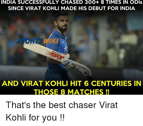 Memes, 300, and Chase: INDIA SUCCESSFULLY CHASED 300+ 8 TIMES IN ODIs  SINCE VIRAT KOHLI MADE HIS DEBUT FOR INDIA  AND VIRAT KOHLI HIT 6 CENTURIES IN  THOSE 8 MATCHES That's the best chaser Virat Kohli for you !!
