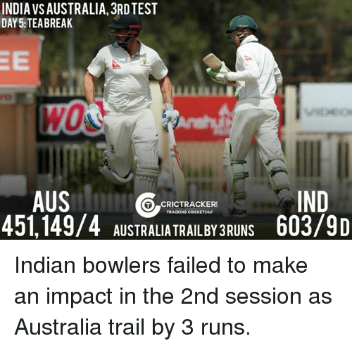 Test Day: INDIA VSAUSTRALIA, 3RD TEST  DAY 5: TEA BREAK  AUS  IND  GO CRICTTRACKER  TRACKING CRICKET24x7  451,149/4 AUSTRALIA TRAIL BY3RUNS 603/9D Indian bowlers failed to make an impact in the 2nd session as Australia trail by 3 runs.