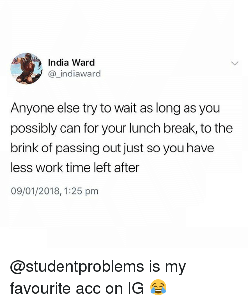 Work, Break, and India: India Ward  @_indiaward  Anyone else try to wait as long as you  possibly can for your lunch break, to the  brink of passing out just so you have  less work time left after  09/01/2018, 1:25 pm @studentproblems is my favourite acc on IG 😂