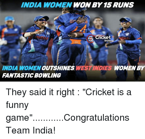 """Funny Gaming: INDIA WOMEN  WON BY 15 RUNS  Cricket  Shots  INDIA WOMEN  OUT SHINES  WESTINDIES WOMEN BY  FANTASTIC BOWLING They said it right : """"Cricket is a funny game""""............Congratulations Team India!"""