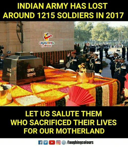 Motherland: INDIAN ARMY HAS LOST  AROUND 1215 SOLDIERS IN 2017  AUGHINO  LET US SALUTE THEM  WHO SACRIFICED THEIR LIVES  FOR OUR MOTHERLAND