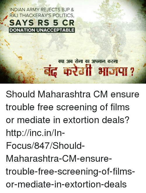 maharashtra: INDIAN ARMY REJECTS BJP &  RAJTHACKERAY'S POLITICS.  SAYS RS 5 CR  DONATION UNACCEPTABLE  quT 3A Should Maharashtra CM ensure trouble free screening of films or mediate in extortion deals?  http://inc.in/In-Focus/847/Should-Maharashtra-CM-ensure-trouble-free-screening-of-films-or-mediate-in-extortion-deals