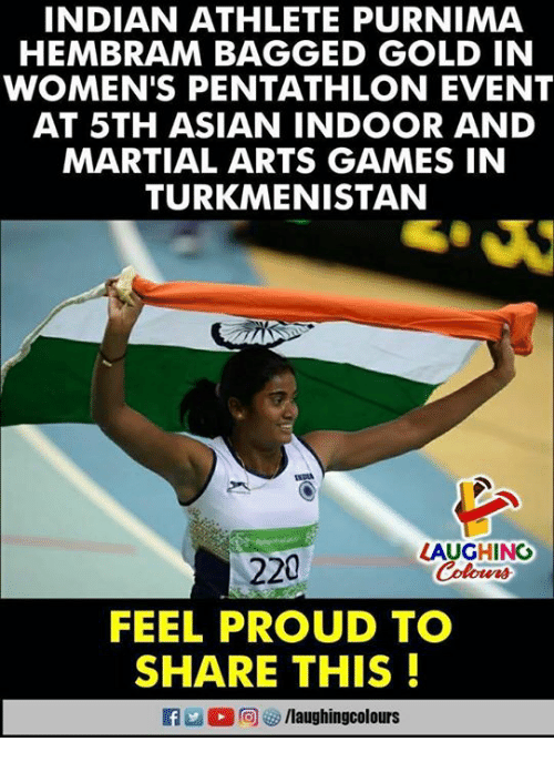 Asian, Games, and Indian: INDIAN ATHLETE PURNIMA  HEMBRAM BAGGED GOLD IN  WOMEN'S PENTATHLON EVENT  AT 5TH ASIAN INDOOR AND  MARTIAL ARTS GAMES IN  TURKMENISTAN  LAUGHING  220  FEEL PROUD TO  SHARE THIS!