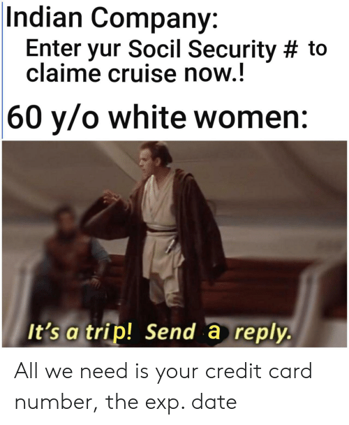 credit card: Indian Company:  Enter yur Socil Security # to  claime cruise now.!  |60 y/o white women:  It's a trip! Send a reply. All we need is your credit card number, the exp. date