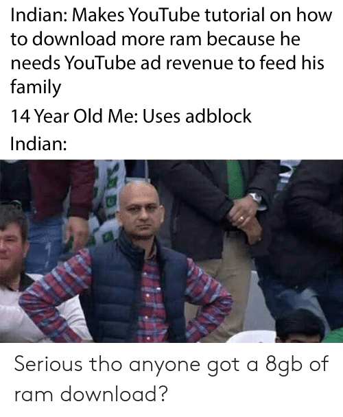 download more ram: Indian: Makes YouTube tutorial on how  to download more ram because he  needs YouTube ad revenue to feed his  family  14 Year Old Me: Uses adblock  Indian:  10 Serious tho anyone got a 8gb of ram download?