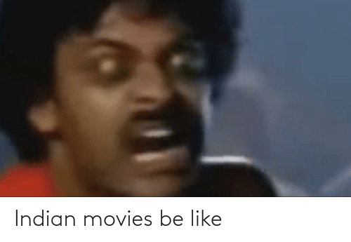 Indian: Indian movies be like