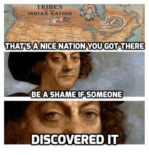 Nice: INDIAN NATION  THATS A NICE NATION YOU GOT THERE  BE A SHAME IF SOMEONE  DISCOVERED IT