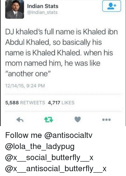 """Another One, Memes, and Butterfly: Indian Stats  @Indian stats  DJ khaled's full name is Khaled ibn  Abdul Khaled, so basically his  name is Khaled Khaled. when his  mom named him, he was like  """"another one""""  12/14/15, 9:24 PM  5,588 RETWEETS 4,717 LIKES  17 Follow me @antisocialtv @lola_the_ladypug @x__social_butterfly__x @x__antisocial_butterfly__x"""