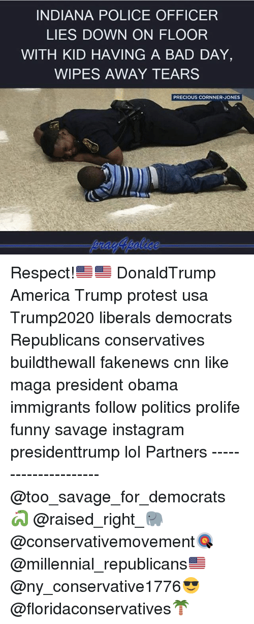 Trump Protester: INDIANA POLICE OFFICER  LIES DOWN ON FLOOR  WITH KID HAVING A BAD DAY,  WIPES AWAY TEARS  PRECIOUS CORNNER-JONES Respect!🇺🇸🇺🇸 DonaldTrump America Trump protest usa Trump2020 liberals democrats Republicans conservatives buildthewall fakenews cnn like maga president obama immigrants follow politics prolife funny savage instagram presidenttrump lol Partners --------------------- @too_savage_for_democrats🐍 @raised_right_🐘 @conservativemovement🎯 @millennial_republicans🇺🇸 @ny_conservative1776😎 @floridaconservatives🌴