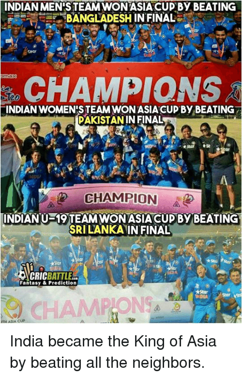 Memes, Monster, and Steam: INDIANMENISTEAMWONTASIACUP By BEATING  BANGLADESHINFINAL  CHAMPIONS  ES20  INDIAN WOMEN STEAM WONASIACUP By BEATING  PAKISTAN IN FINAL  CHAMPION  INDIAN U-19 TEAM WONASIACUD By BEATING  SRILANKANINFINAL  NCRIC BATTLES.  Fantasy & Prediction  ASIA CUP India became the King of Asia by beating all the neighbors. <monster>