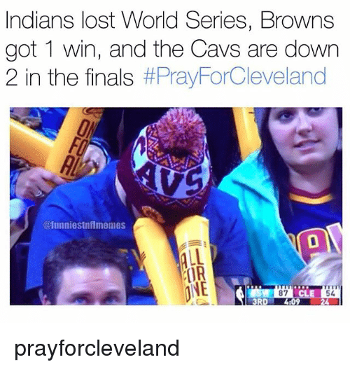 Cavs, Finals, and Nfl: Indians lost World Series, Browns  got 1 win, and the Cavs are down  2 in the finals  #PrayForCleveland  @funniestnflmemes  ALL  IIR  ONE  87  3RD prayforcleveland