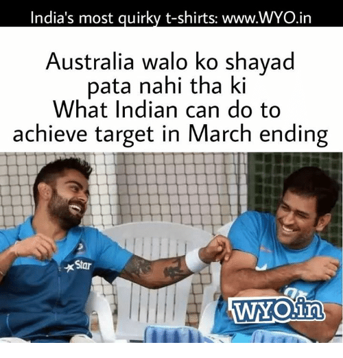 Memes, Target, and Australia: India's most guirky t-shirts: www.WYO.in  Australia walo ko shayad  pata nahi tha ki  What Indian can do to  achieve target in March ending  Star  WYOina