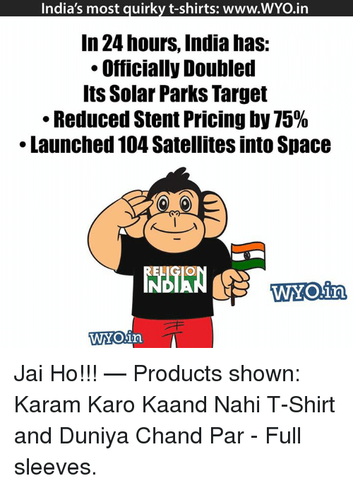 Memes, Target, and Space: India's most guirky t-shirts: www.WYOin  In 24 hours, India has  Officially Doubled  Its Solar Parks Target  Reduced Stent Pricing by 75%  Launched 104 Satellites into Space  WYOing  WAY Olin Jai Ho!!!   — Products shown: Karam Karo Kaand Nahi T-Shirt and Duniya Chand Par - Full sleeves.