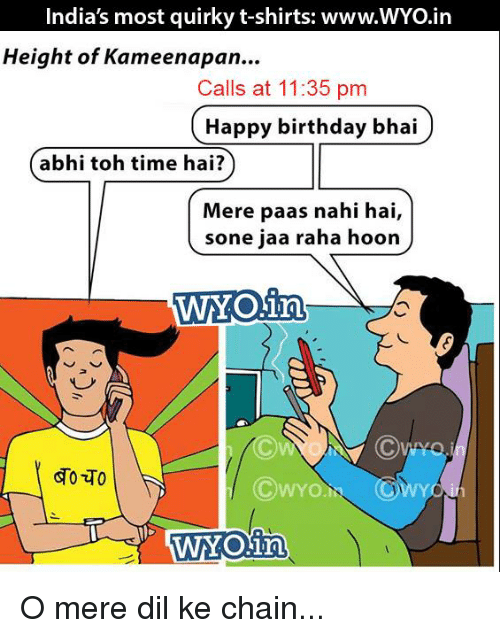Memes, 🤖, and Chain: India's most quirky t-shirts: www.WYO.in  Height of Kameenapan...  Calls at 11:35 pm  Happy birthday bhai  m r  abhi toh time hai?  Mere paas nahi hai,  sone jaa raha hoon  WYOin  WYONn O mere dil ke chain...
